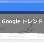 Googleトレンドの見方・使い方 | 話題の人気キーワードを調べる